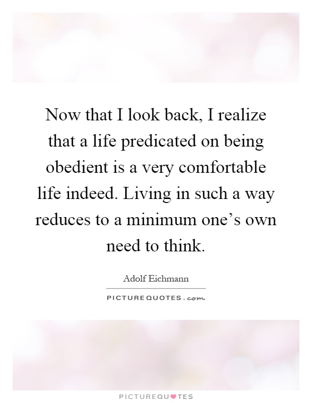 Now that I look back, I realize that a life predicated on being obedient is a very comfortable life indeed. Living in such a way reduces to a minimum one's own need to think Picture Quote #1