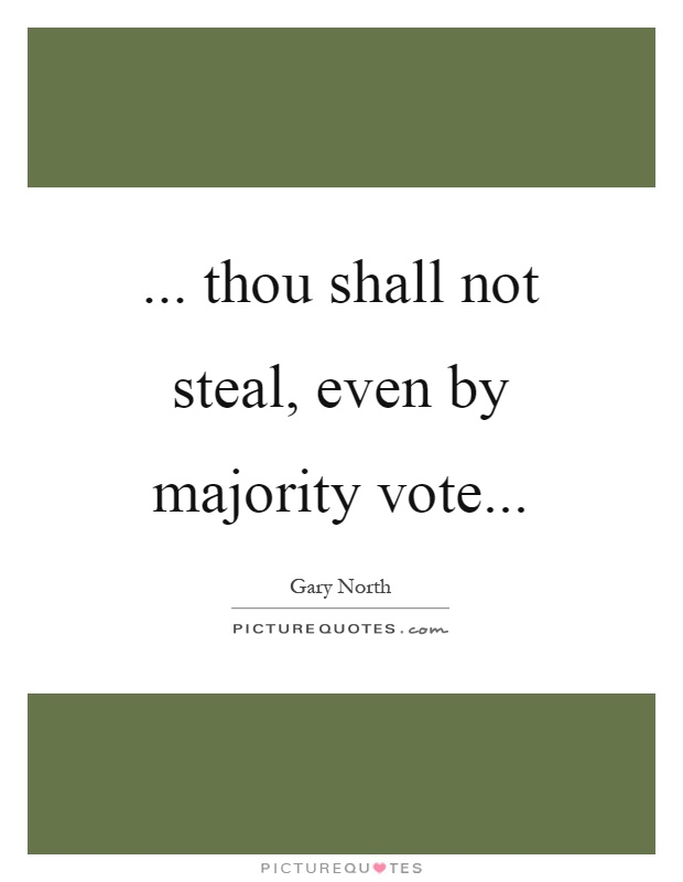 ... thou shall not steal, even by majority vote Picture Quote #1