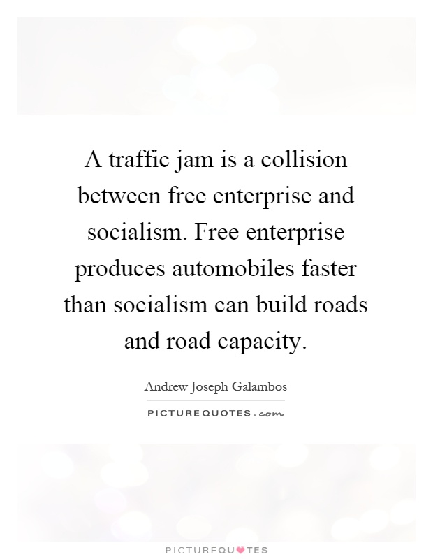 A traffic jam is a collision between free enterprise and socialism. Free enterprise produces automobiles faster than socialism can build roads and road capacity Picture Quote #1