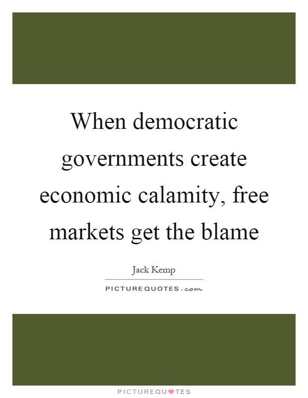 When democratic governments create economic calamity, free markets get the blame Picture Quote #1
