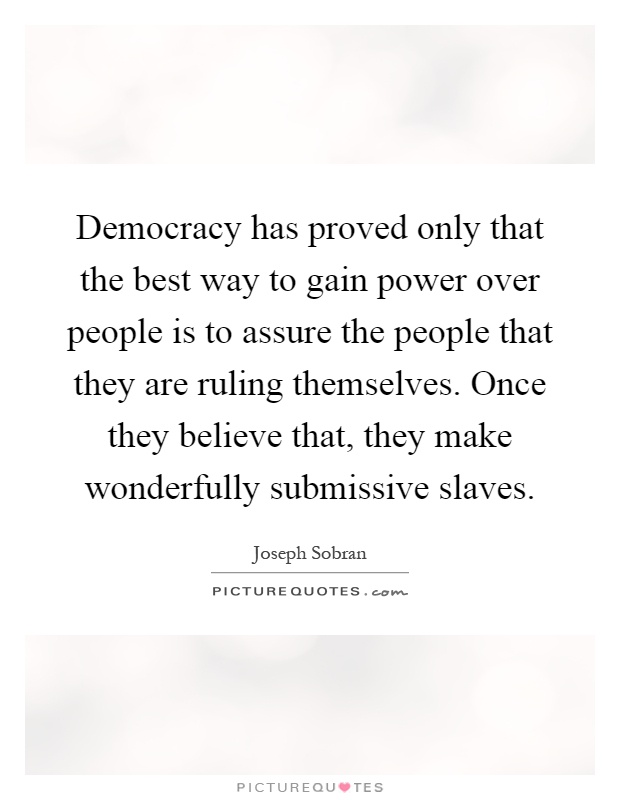 Democracy has proved only that the best way to gain power over people is to assure the people that they are ruling themselves. Once they believe that, they make wonderfully submissive slaves Picture Quote #1