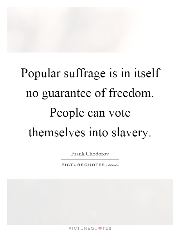 Popular suffrage is in itself no guarantee of freedom. People can vote themselves into slavery Picture Quote #1