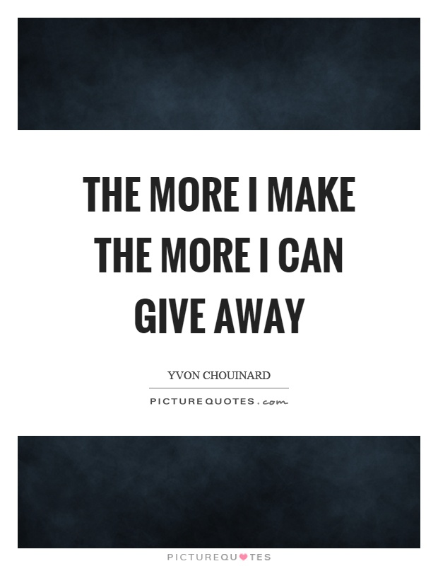 The more I make the more I can give away Picture Quote #1