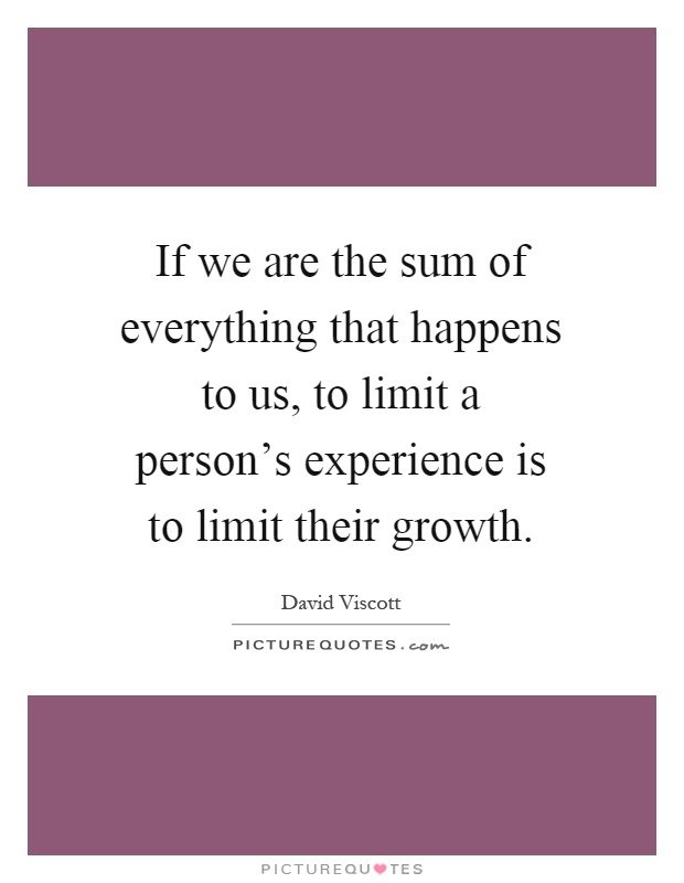 If we are the sum of everything that happens to us, to limit a person's experience is to limit their growth Picture Quote #1