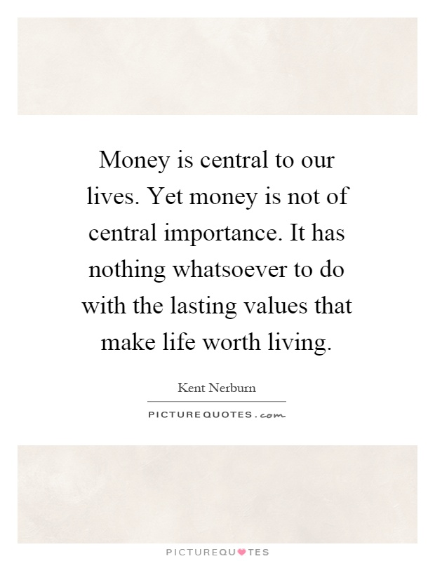 Money is central to our lives. Yet money is not of central importance. It has nothing whatsoever to do with the lasting values that make life worth living Picture Quote #1