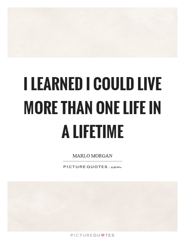 I learned I could live more than one life in a lifetime Picture Quote #1
