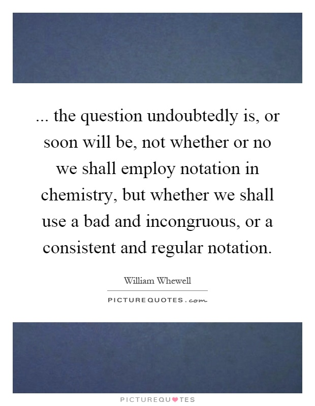 ... the question undoubtedly is, or soon will be, not whether or no we shall employ notation in chemistry, but whether we shall use a bad and incongruous, or a consistent and regular notation Picture Quote #1
