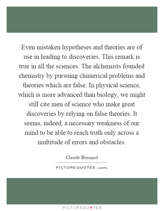 Even mistaken hypotheses and theories are of use in leading to discoveries. This remark is true in all the sciences. The alchemists founded chemistry by pursuing chimerical problems and theories which are false. In physical science, which is more advanced than biology, we might still cite men of science who make great discoveries by relying on false theories. It seems, indeed, a necessary weakness of our mind to be able to reach truth only across a multitude of errors and obstacles Picture Quote #1