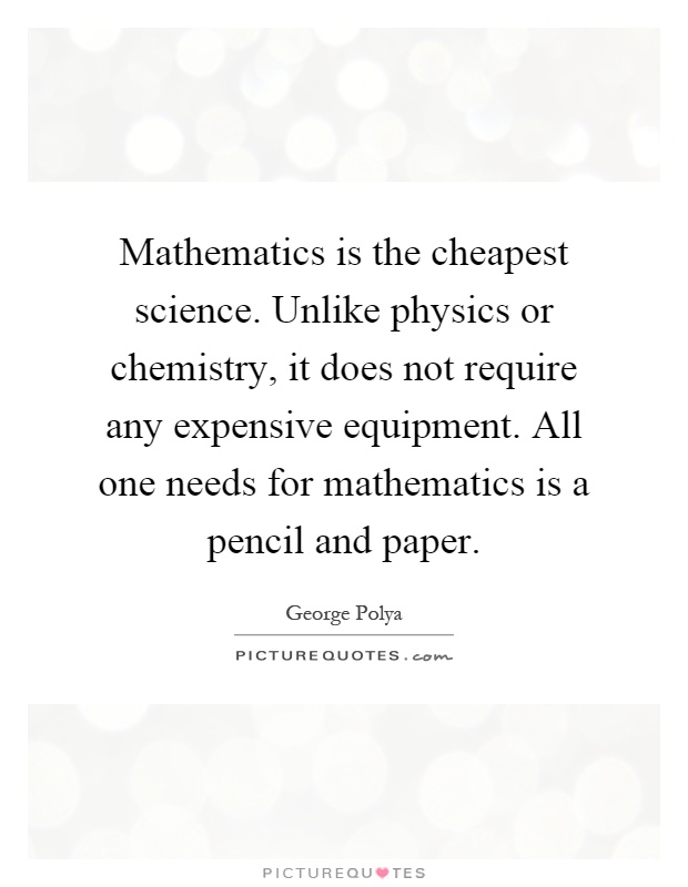 Mathematics is the cheapest science. Unlike physics or chemistry, it does not require any expensive equipment. All one needs for mathematics is a pencil and paper Picture Quote #1