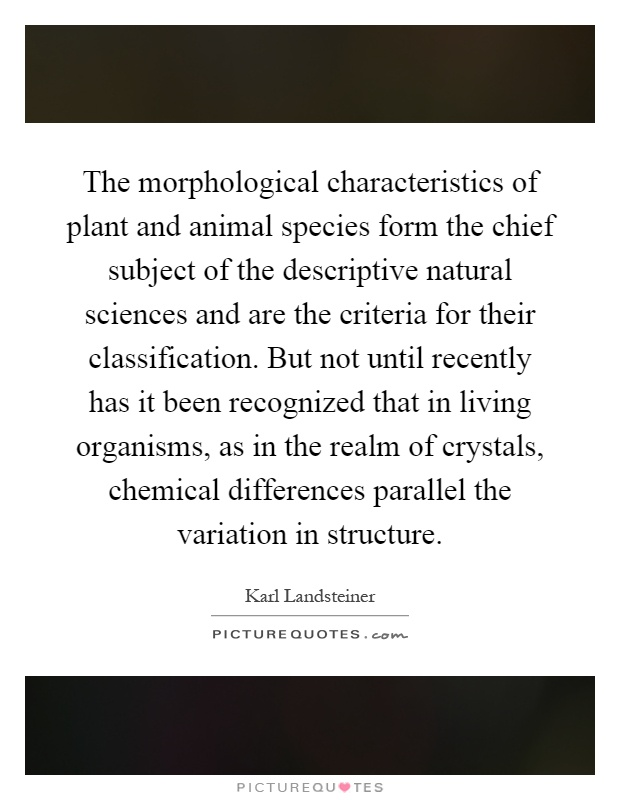 The morphological characteristics of plant and animal species form the chief subject of the descriptive natural sciences and are the criteria for their classification. But not until recently has it been recognized that in living organisms, as in the realm of crystals, chemical differences parallel the variation in structure Picture Quote #1