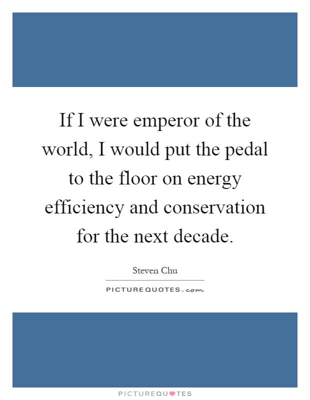 If I were emperor of the world, I would put the pedal to the floor on energy efficiency and conservation for the next decade Picture Quote #1