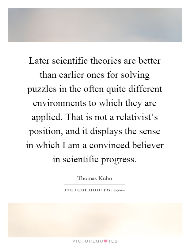 Later scientific theories are better than earlier ones for solving puzzles in the often quite different environments to which they are applied. That is not a relativist's position, and it displays the sense in which I am a convinced believer in scientific progress Picture Quote #1