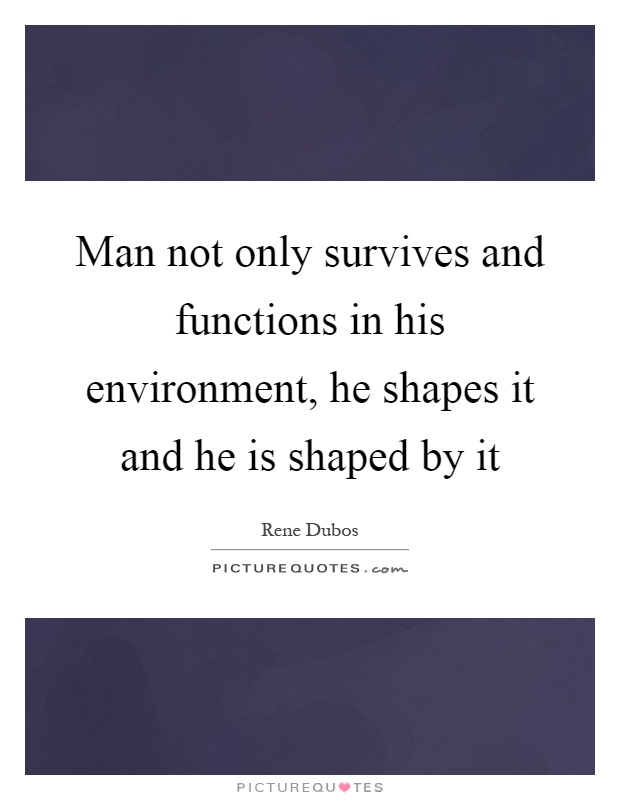 Man not only survives and functions in his environment, he shapes it and he is shaped by it Picture Quote #1