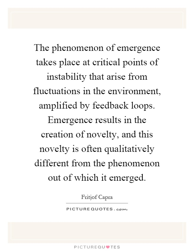 The phenomenon of emergence takes place at critical points of instability that arise from fluctuations in the environment, amplified by feedback loops. Emergence results in the creation of novelty, and this novelty is often qualitatively different from the phenomenon out of which it emerged Picture Quote #1