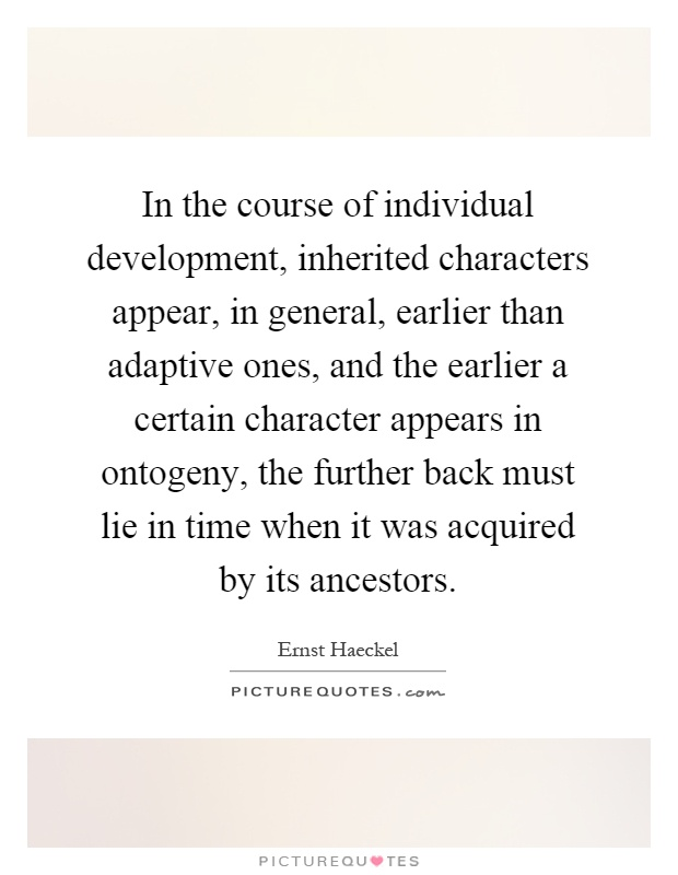 In the course of individual development, inherited characters appear, in general, earlier than adaptive ones, and the earlier a certain character appears in ontogeny, the further back must lie in time when it was acquired by its ancestors Picture Quote #1