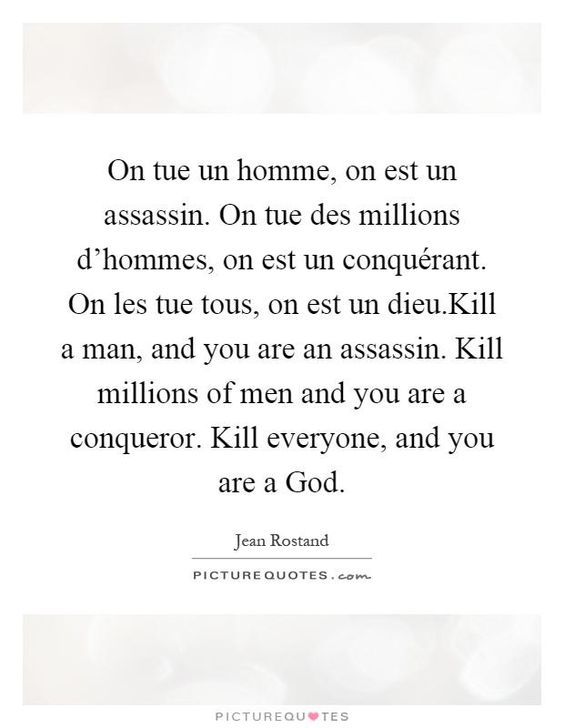 On tue un homme, on est un assassin. On tue des millions d'hommes, on est un conquérant. On les tue tous, on est un dieu.Kill a man, and you are an assassin. Kill millions of men and you are a conqueror. Kill everyone, and you are a God Picture Quote #1