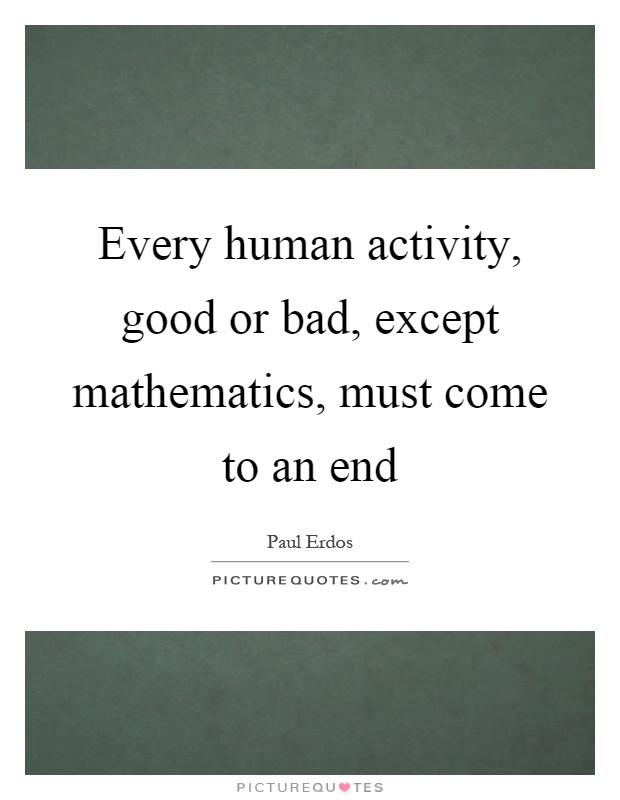 Every human activity, good or bad, except mathematics, must come to an end Picture Quote #1