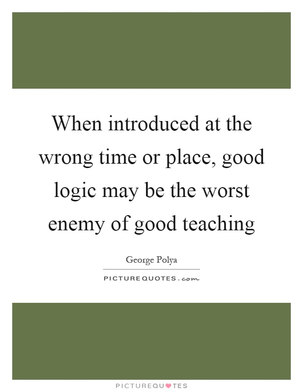 When introduced at the wrong time or place, good logic may be the worst enemy of good teaching Picture Quote #1