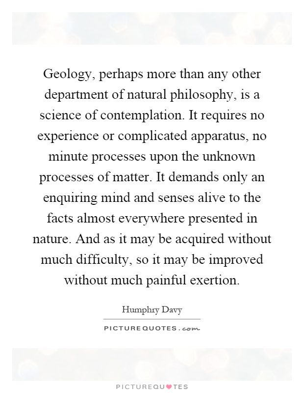 Geology, perhaps more than any other department of natural philosophy, is a science of contemplation. It requires no experience or complicated apparatus, no minute processes upon the unknown processes of matter. It demands only an enquiring mind and senses alive to the facts almost everywhere presented in nature. And as it may be acquired without much difficulty, so it may be improved without much painful exertion Picture Quote #1
