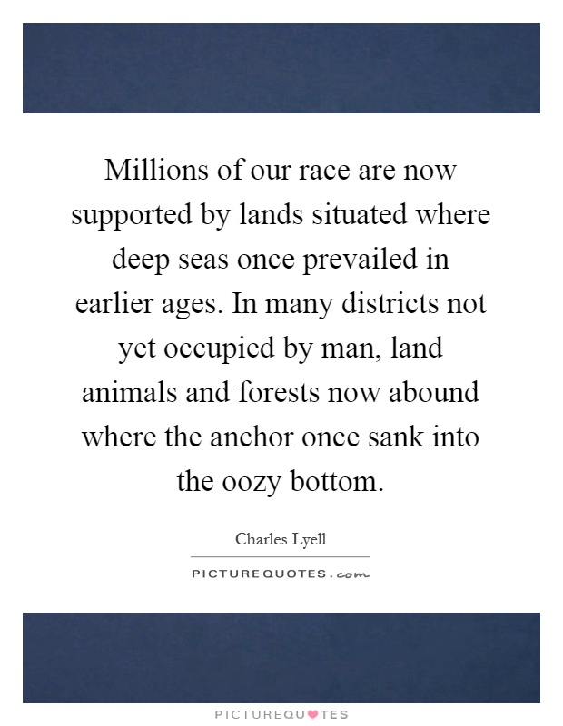 Millions of our race are now supported by lands situated where deep seas once prevailed in earlier ages. In many districts not yet occupied by man, land animals and forests now abound where the anchor once sank into the oozy bottom Picture Quote #1