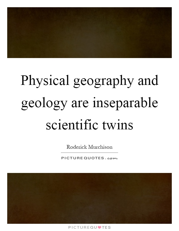 Physical geography and geology are inseparable scientific twins Picture Quote #1