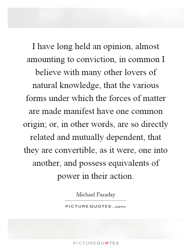 I have long held an opinion, almost amounting to conviction, in common I believe with many other lovers of natural knowledge, that the various forms under which the forces of matter are made manifest have one common origin; or, in other words, are so directly related and mutually dependent, that they are convertible, as it were, one into another, and possess equivalents of power in their action Picture Quote #1
