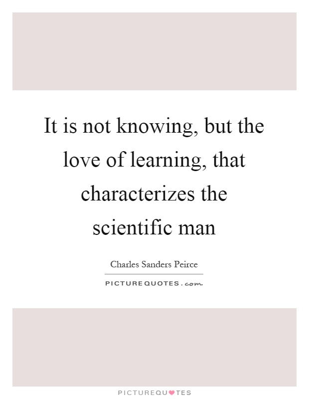 It is not knowing, but the love of learning, that characterizes the scientific man Picture Quote #1