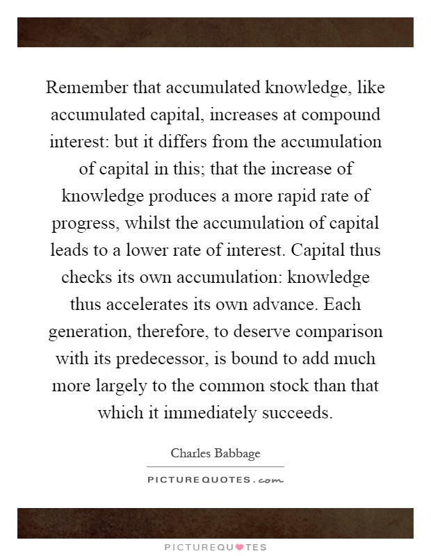 Remember that accumulated knowledge, like accumulated capital, increases at compound interest: but it differs from the accumulation of capital in this; that the increase of knowledge produces a more rapid rate of progress, whilst the accumulation of capital leads to a lower rate of interest. Capital thus checks its own accumulation: knowledge thus accelerates its own advance. Each generation, therefore, to deserve comparison with its predecessor, is bound to add much more largely to the common stock than that which it immediately succeeds Picture Quote #1