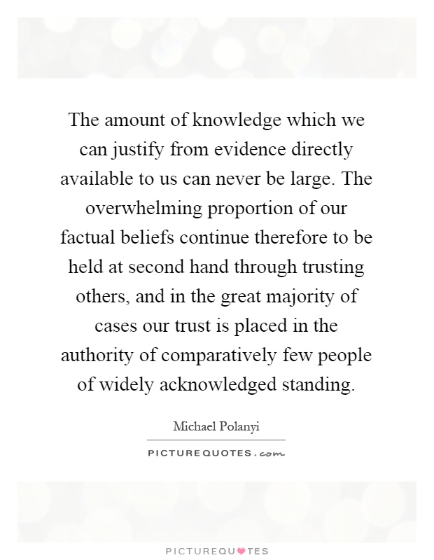 The amount of knowledge which we can justify from evidence directly available to us can never be large. The overwhelming proportion of our factual beliefs continue therefore to be held at second hand through trusting others, and in the great majority of cases our trust is placed in the authority of comparatively few people of widely acknowledged standing Picture Quote #1