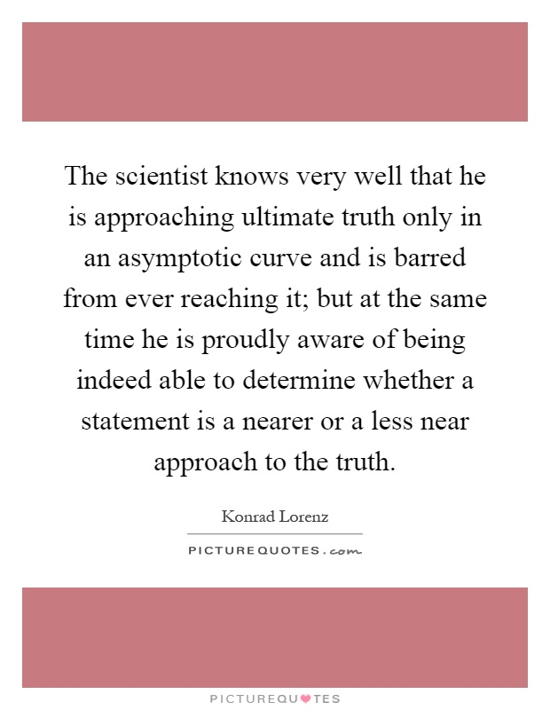 The scientist knows very well that he is approaching ultimate truth only in an asymptotic curve and is barred from ever reaching it; but at the same time he is proudly aware of being indeed able to determine whether a statement is a nearer or a less near approach to the truth Picture Quote #1