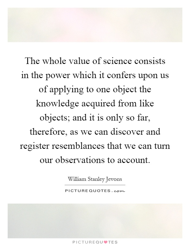 The whole value of science consists in the power which it confers upon us of applying to one object the knowledge acquired from like objects; and it is only so far, therefore, as we can discover and register resemblances that we can turn our observations to account Picture Quote #1