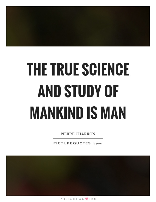 The true science and study of mankind is man Picture Quote #1