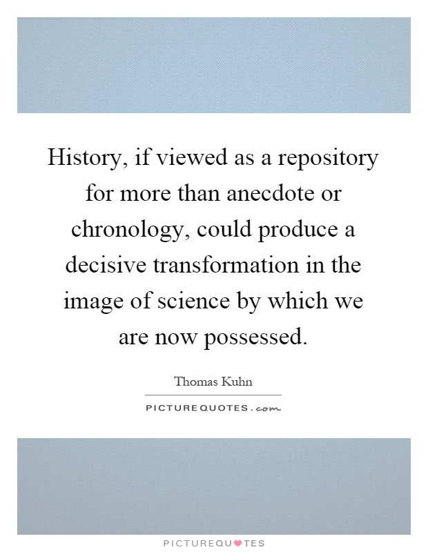 History, if viewed as a repository for more than anecdote or chronology, could produce a decisive transformation in the image of science by which we are now possessed Picture Quote #1