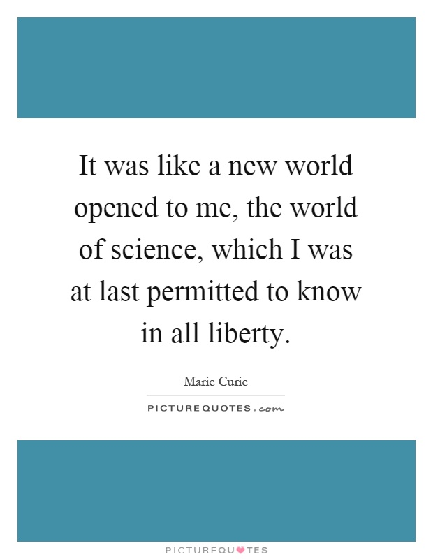 It was like a new world opened to me, the world of science, which I was at last permitted to know in all liberty Picture Quote #1