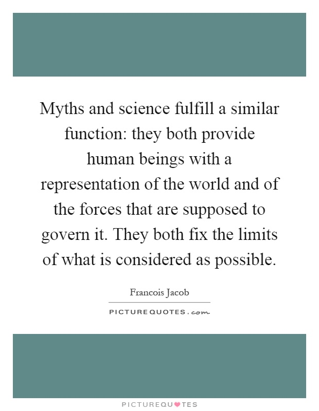 Myths and science fulfill a similar function: they both provide human beings with a representation of the world and of the forces that are supposed to govern it. They both fix the limits of what is considered as possible Picture Quote #1