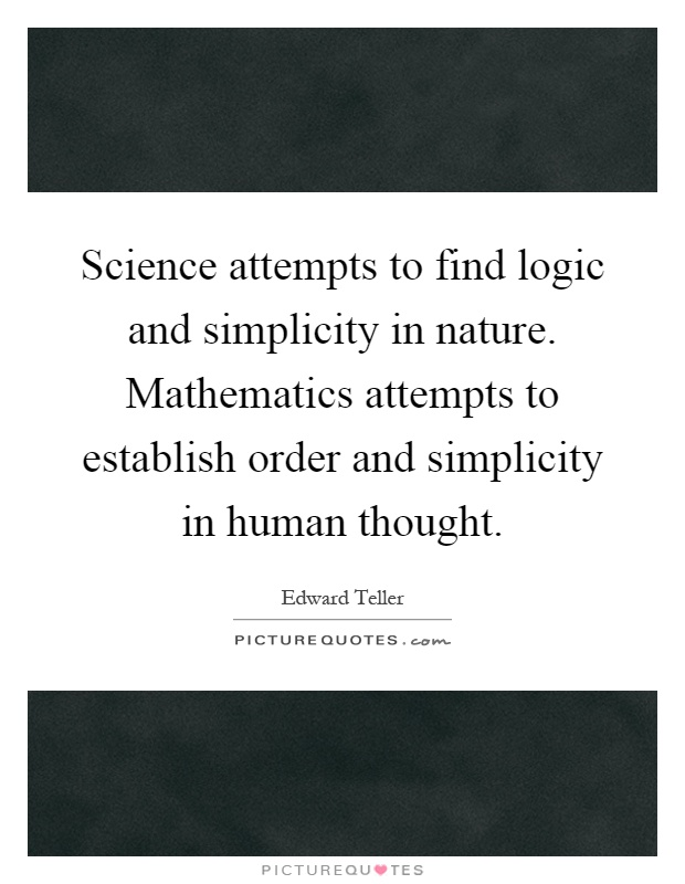 Science attempts to find logic and simplicity in nature. Mathematics attempts to establish order and simplicity in human thought Picture Quote #1