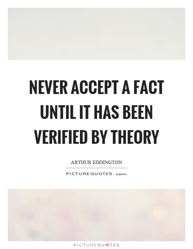 Never accept a fact until it has been verified by theory Picture Quote #1