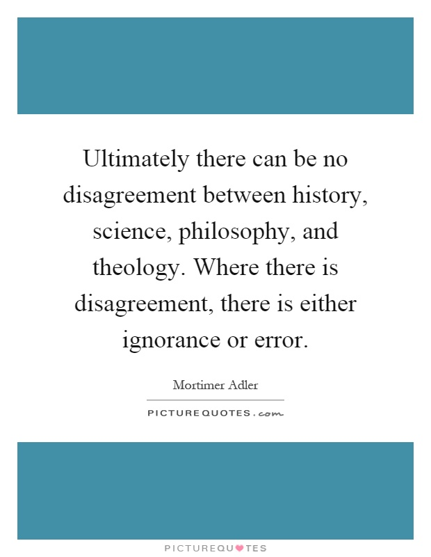 Ultimately there can be no disagreement between history, science, philosophy, and theology. Where there is disagreement, there is either ignorance or error Picture Quote #1
