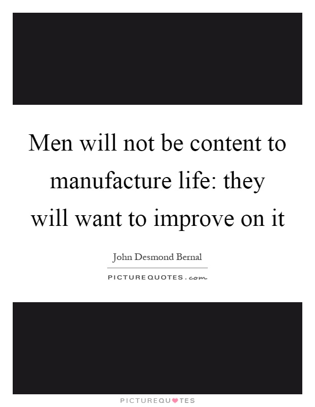 Men will not be content to manufacture life: they will want to improve on it Picture Quote #1