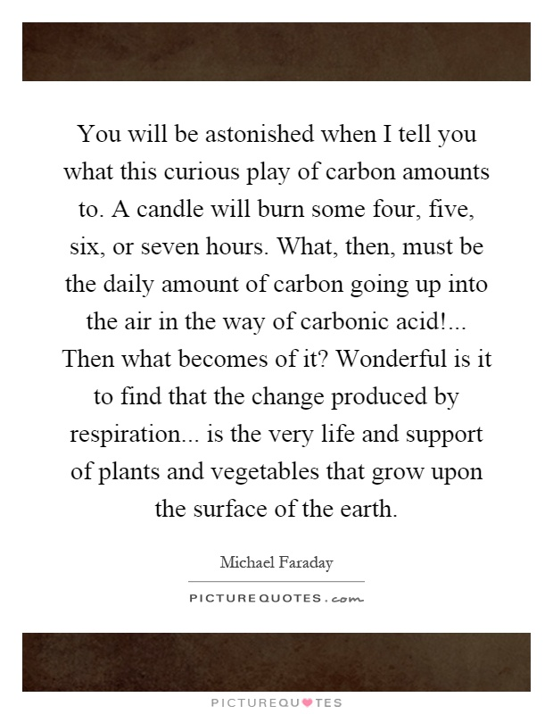 You will be astonished when I tell you what this curious play of carbon amounts to. A candle will burn some four, five, six, or seven hours. What, then, must be the daily amount of carbon going up into the air in the way of carbonic acid!... Then what becomes of it? Wonderful is it to find that the change produced by respiration... is the very life and support of plants and vegetables that grow upon the surface of the earth Picture Quote #1