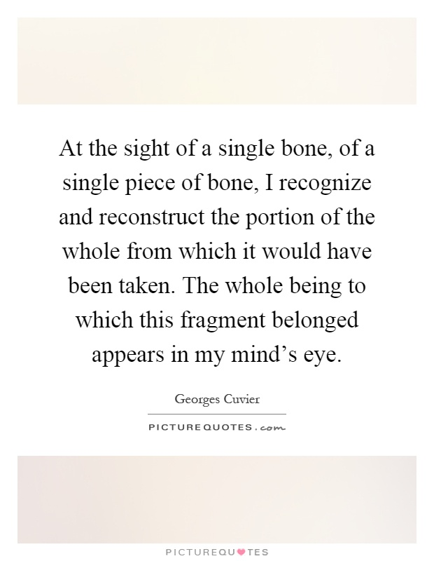 At the sight of a single bone, of a single piece of bone, I recognize and reconstruct the portion of the whole from which it would have been taken. The whole being to which this fragment belonged appears in my mind's eye Picture Quote #1