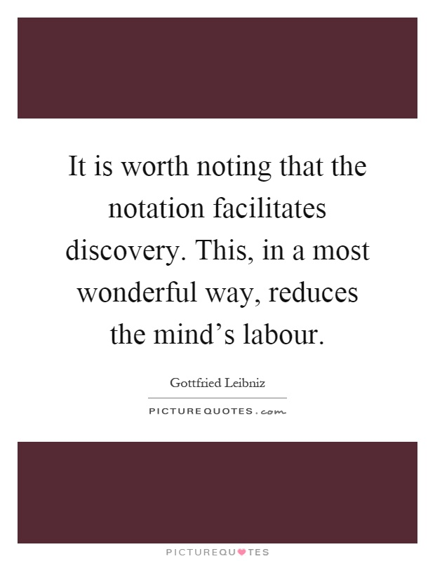 It is worth noting that the notation facilitates discovery. This, in a most wonderful way, reduces the mind's labour Picture Quote #1