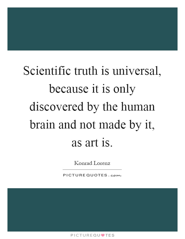 Scientific truth is universal, because it is only discovered by the human brain and not made by it, as art is Picture Quote #1
