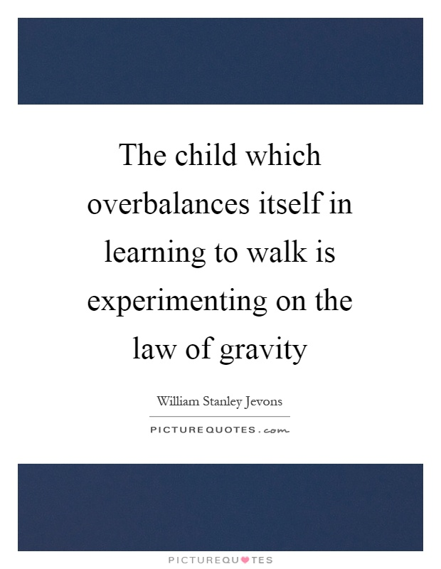 The child which overbalances itself in learning to walk is experimenting on the law of gravity Picture Quote #1