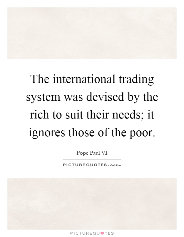 The international trading system was devised by the rich to suit their needs; it ignores those of the poor Picture Quote #1