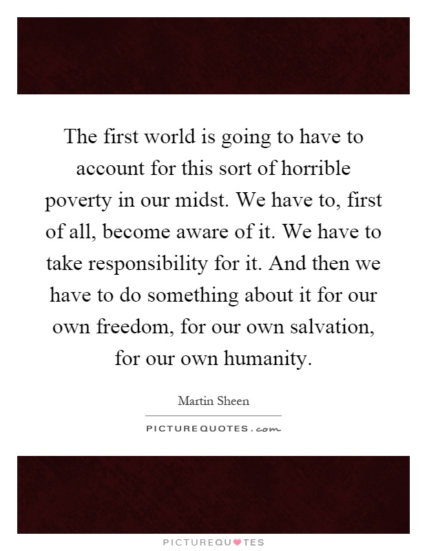 The first world is going to have to account for this sort of horrible poverty in our midst. We have to, first of all, become aware of it. We have to take responsibility for it. And then we have to do something about it for our own freedom, for our own salvation, for our own humanity Picture Quote #1
