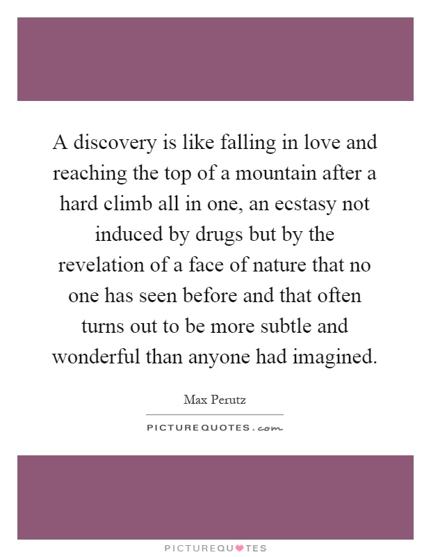 A discovery is like falling in love and reaching the top of a mountain after a hard climb all in one, an ecstasy not induced by drugs but by the revelation of a face of nature that no one has seen before and that often turns out to be more subtle and wonderful than anyone had imagined Picture Quote #1