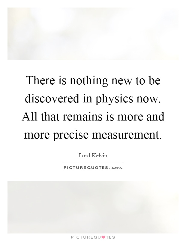 There is nothing new to be discovered in physics now. All that remains is more and more precise measurement Picture Quote #1