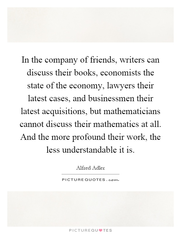 In the company of friends, writers can discuss their books, economists the state of the economy, lawyers their latest cases, and businessmen their latest acquisitions, but mathematicians cannot discuss their mathematics at all. And the more profound their work, the less understandable it is Picture Quote #1
