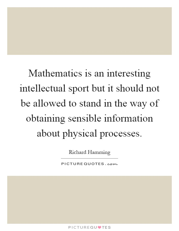 Mathematics is an interesting intellectual sport but it should not be allowed to stand in the way of obtaining sensible information about physical processes Picture Quote #1